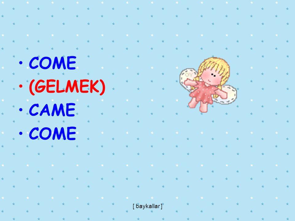 COME (GELMEK) CAME [ baykallar ]